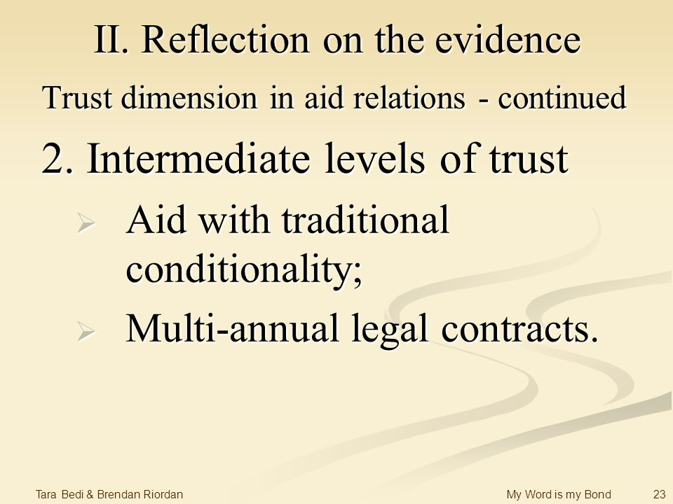 23 Tara Bedi & Brendan Riordan My Word is my Bond II. Reflection on the evidence Trust dimension in aid relations - continued 2. Intermediate levels o