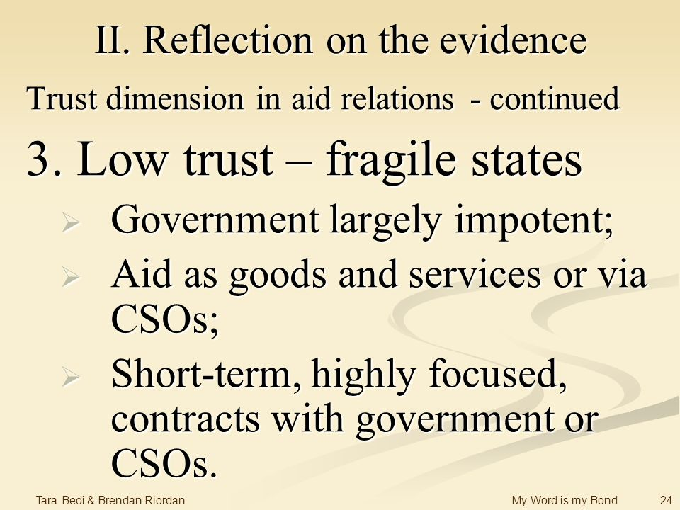 24 Tara Bedi & Brendan Riordan My Word is my Bond II. Reflection on the evidence Trust dimension in aid relations - continued 3. Low trust – fragile s