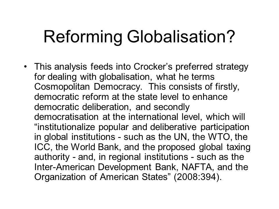 Reforming Globalisation? This analysis feeds into Crockers preferred strategy for dealing with globalisation, what he terms Cosmopolitan Democracy. Th