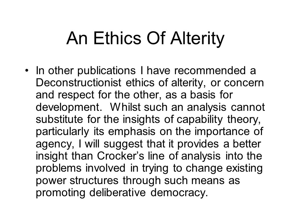 An Ethics Of Alterity In other publications I have recommended a Deconstructionist ethics of alterity, or concern and respect for the other, as a basis for development.