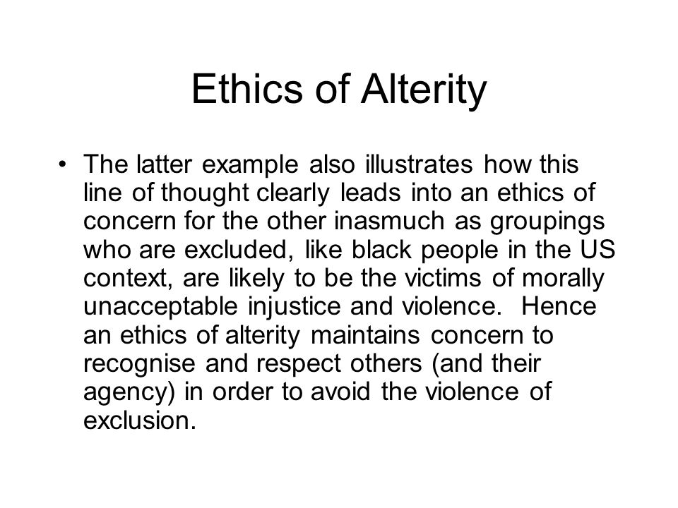 Ethics of Alterity The latter example also illustrates how this line of thought clearly leads into an ethics of concern for the other inasmuch as groupings who are excluded, like black people in the US context, are likely to be the victims of morally unacceptable injustice and violence.
