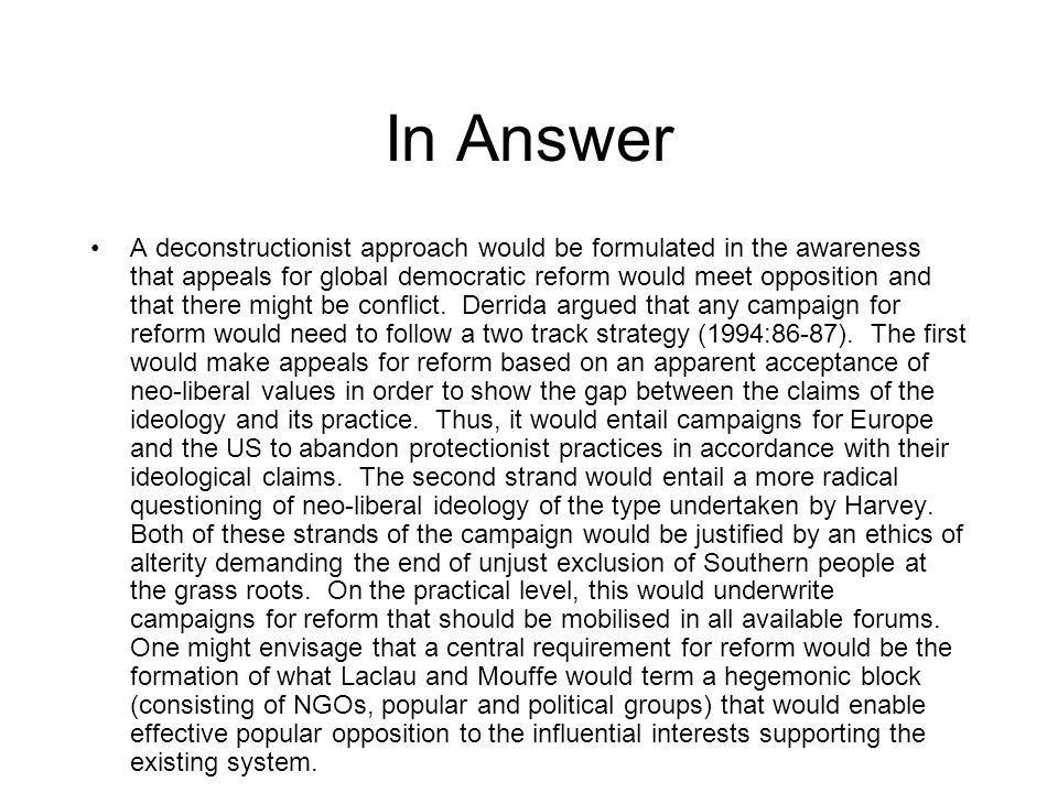 In Answer A deconstructionist approach would be formulated in the awareness that appeals for global democratic reform would meet opposition and that there might be conflict.