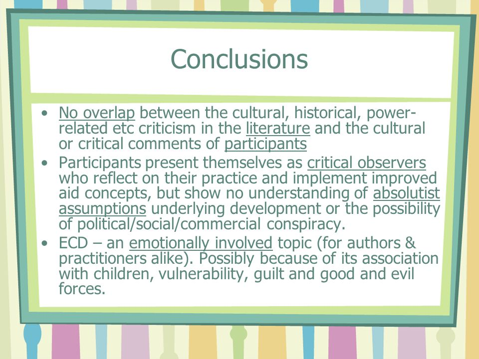 Conclusions No overlap between the cultural, historical, power- related etc criticism in the literature and the cultural or critical comments of participants Participants present themselves as critical observers who reflect on their practice and implement improved aid concepts, but show no understanding of absolutist assumptions underlying development or the possibility of political/social/commercial conspiracy.