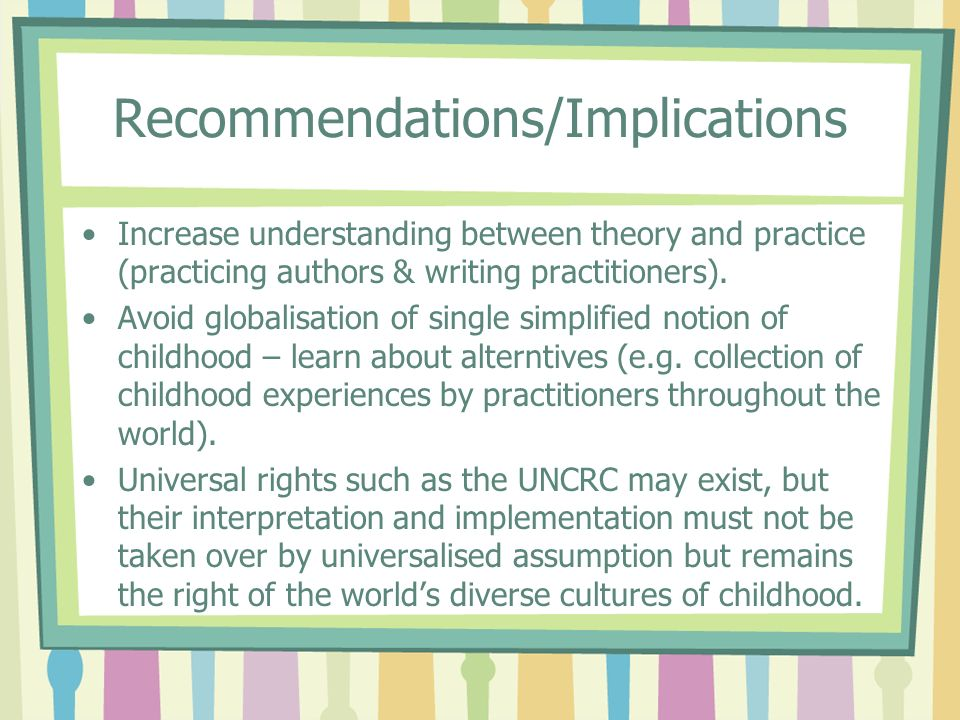 Recommendations/Implications Increase understanding between theory and practice (practicing authors & writing practitioners). Avoid globalisation of s