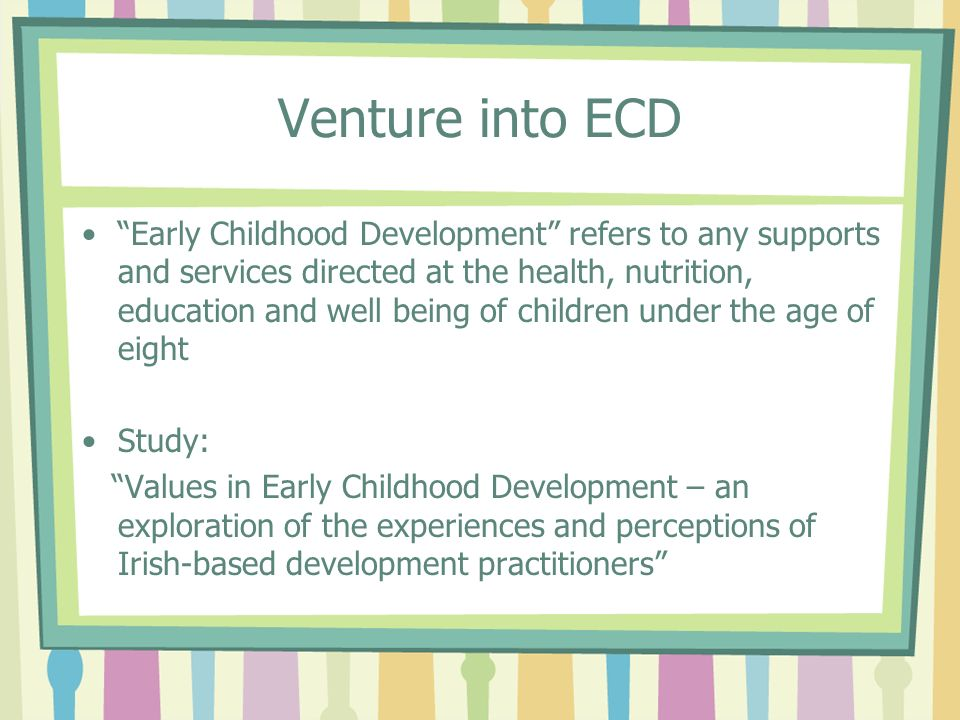 Venture into ECD Early Childhood Development refers to any supports and services directed at the health, nutrition, education and well being of children under the age of eight Study: Values in Early Childhood Development – an exploration of the experiences and perceptions of Irish-based development practitioners