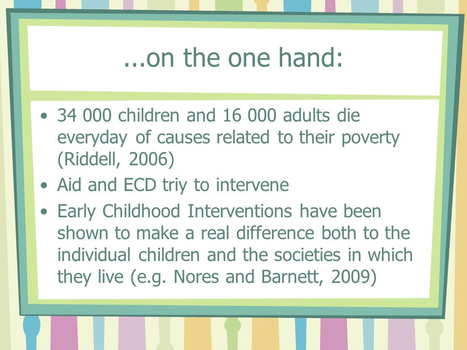 ...on the one hand: 34 000 children and 16 000 adults die everyday of causes related to their poverty (Riddell, 2006) Aid and ECD triy to intervene Early Childhood Interventions have been shown to make a real difference both to the individual children and the societies in which they live (e.g.