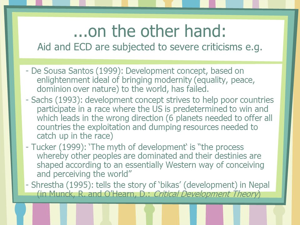 ...on the other hand: Aid and ECD are subjected to severe criticisms e.g. - De Sousa Santos (1999): Development concept, based on enlightenment ideal