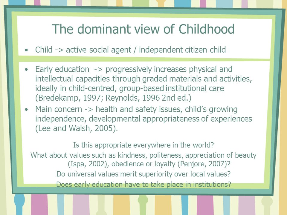 The dominant view of Childhood Child -> active social agent / independent citizen child Early education -> progressively increases physical and intell