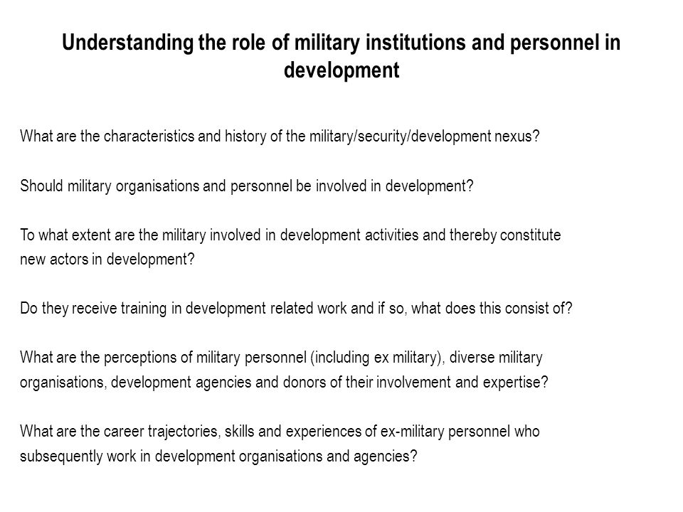 Understanding the role of military institutions and personnel in development What are the characteristics and history of the military/security/development nexus.