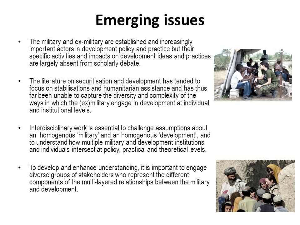 Emerging issues The military and ex-military are established and increasingly important actors in development policy and practice but their specific activities and impacts on development ideas and practices are largely absent from scholarly debate.
