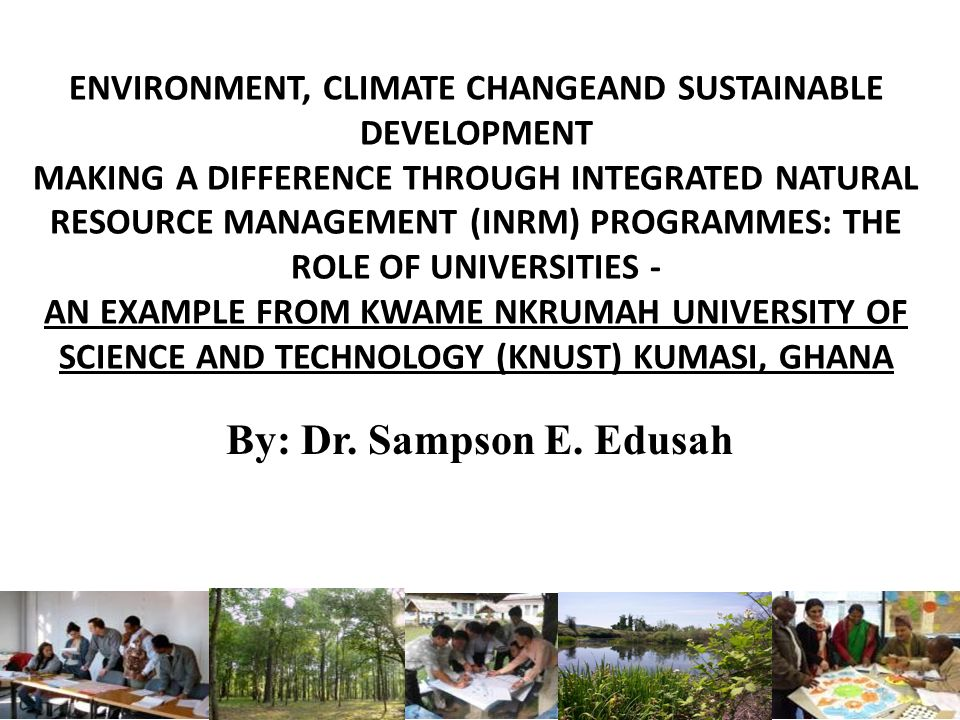 ENVIRONMENT, CLIMATE CHANGEAND SUSTAINABLE DEVELOPMENT MAKING A DIFFERENCE THROUGH INTEGRATED NATURAL RESOURCE MANAGEMENT (INRM) PROGRAMMES: THE ROLE OF UNIVERSITIES - AN EXAMPLE FROM KWAME NKRUMAH UNIVERSITY OF SCIENCE AND TECHNOLOGY (KNUST) KUMASI, GHANA By: Dr.