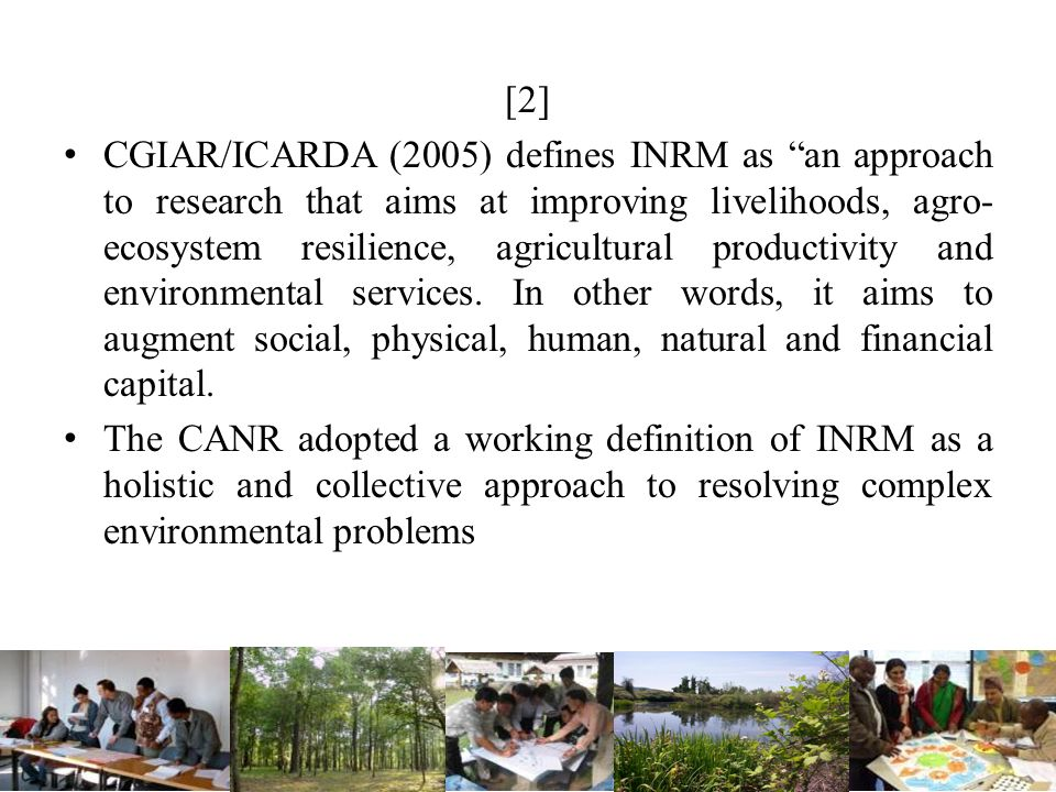 [2] CGIAR/ICARDA (2005) defines INRM as an approach to research that aims at improving livelihoods, agro- ecosystem resilience, agricultural productiv