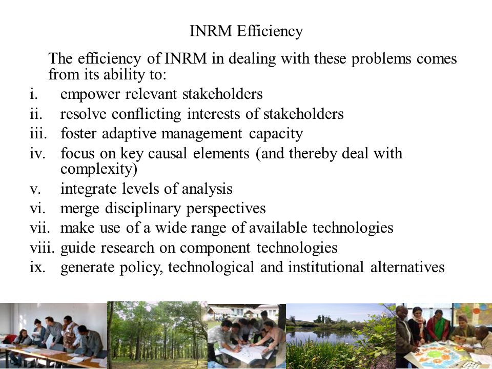 INRM Efficiency The efficiency of INRM in dealing with these problems comes from its ability to: i.empower relevant stakeholders ii.resolve conflicting interests of stakeholders iii.foster adaptive management capacity iv.focus on key causal elements (and thereby deal with complexity) v.integrate levels of analysis vi.merge disciplinary perspectives vii.make use of a wide range of available technologies viii.guide research on component technologies ix.generate policy, technological and institutional alternatives