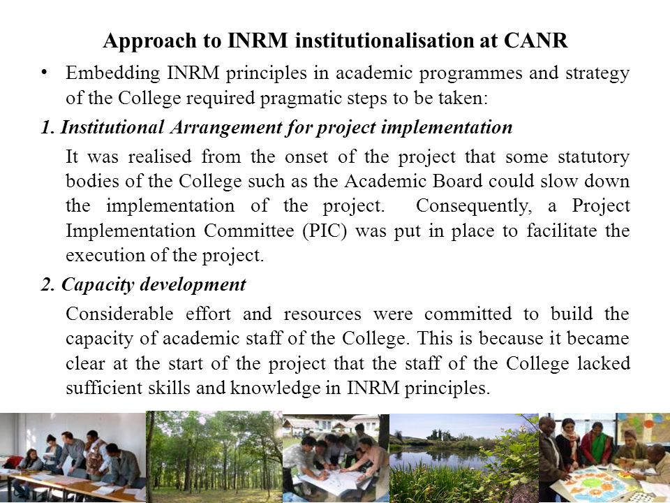 Approach to INRM institutionalisation at CANR Embedding INRM principles in academic programmes and strategy of the College required pragmatic steps to be taken: 1.