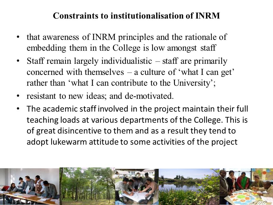 Constraints to institutionalisation of INRM that awareness of INRM principles and the rationale of embedding them in the College is low amongst staff Staff remain largely individualistic – staff are primarily concerned with themselves – a culture of what I can get rather than what I can contribute to the University; resistant to new ideas; and de-motivated.