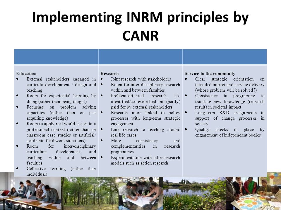 Implementing INRM principles by CANR Education External stakeholders engaged in curricula development / design and teaching Room for experiential learning by doing (rather than being taught) Focusing on problem solving capacities (rather than on just acquiring knowledge) Room to apply real world issues in a professional context (rather than on classroom case studies or artificial/ academic field work situations) Room for inter-disciplinary curriculum development and teaching within and between faculties Collective learning (rather than individual) Research Joint research with stakeholders Room for inter-disciplinary research within and between faculties Problem-oriented research co- identified/co-researched and (partly) paid for by external stakeholders Research more linked to policy processes with long-term strategic engagement Link research to teaching around real life cases More consistency and complementarities in research programmes Experimentation with other research models such as action research Service to the community Clear strategic orientation on intended impact and service delivery (whose problem will be solved?) Consistency in programme to translate new knowledge (research result) in societal impact Long-term R&D assignments in support of change processes in society Quality checks in place by engagement of independent bodies