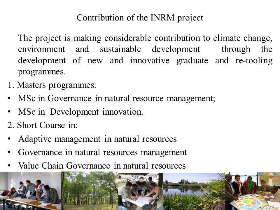 Contribution of the INRM project The project is making considerable contribution to climate change, environment and sustainable development through the development of new and innovative graduate and re-tooling programmes.