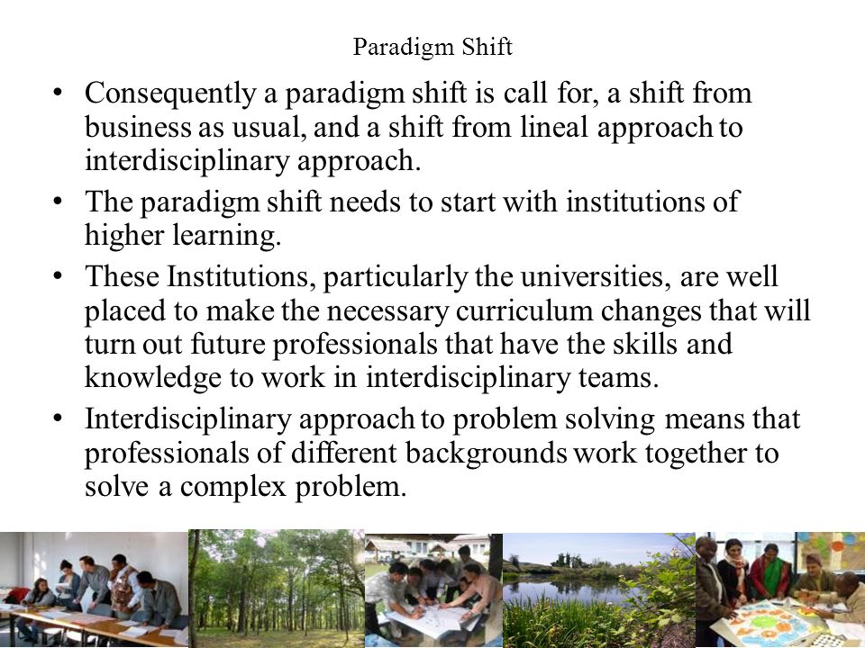 Paradigm Shift Consequently a paradigm shift is call for, a shift from business as usual, and a shift from lineal approach to interdisciplinary approach.