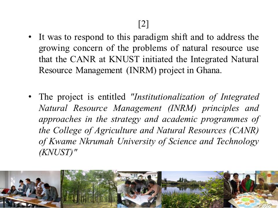 [2] It was to respond to this paradigm shift and to address the growing concern of the problems of natural resource use that the CANR at KNUST initiat