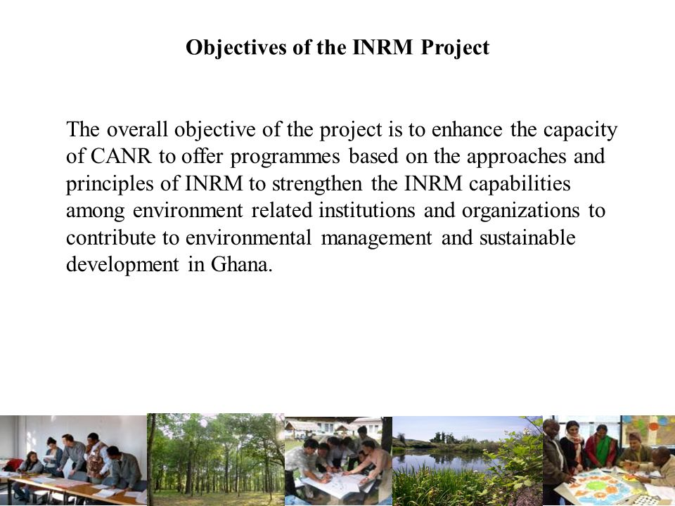 Objectives of the INRM Project The overall objective of the project is to enhance the capacity of CANR to offer programmes based on the approaches and principles of INRM to strengthen the INRM capabilities among environment related institutions and organizations to contribute to environmental management and sustainable development in Ghana.