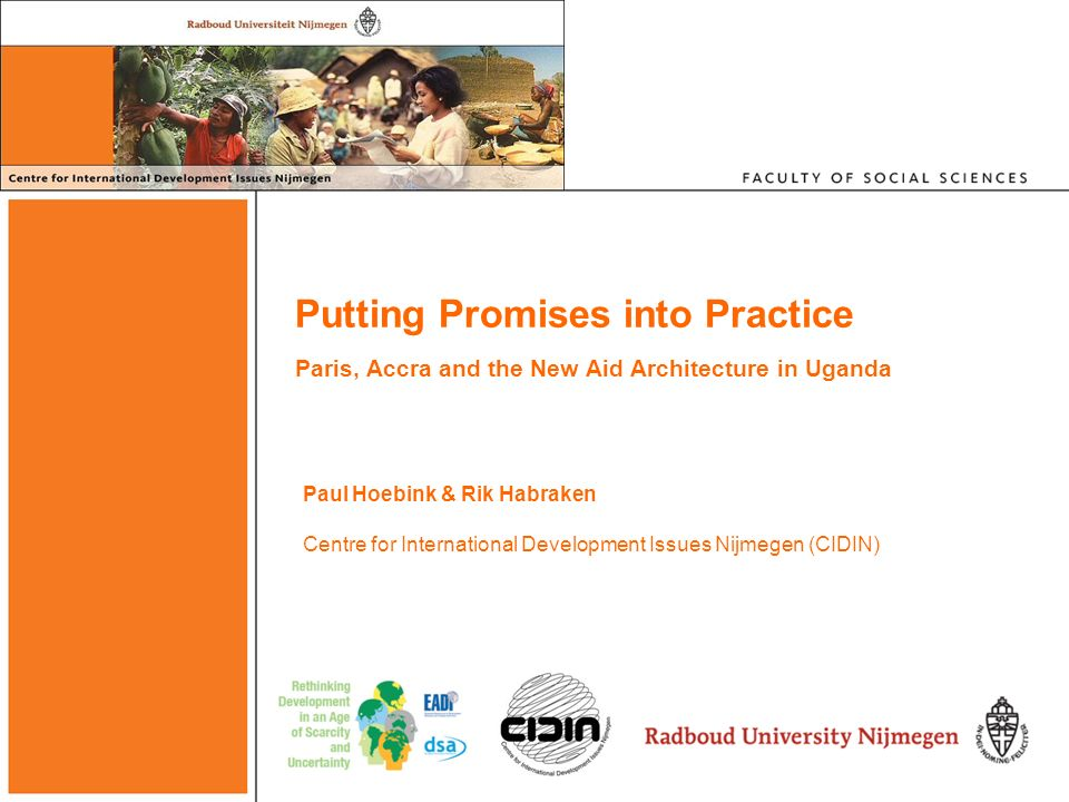 Putting Promises into Practice Paris, Accra and the New Aid Architecture in Uganda Paul Hoebink & Rik Habraken Centre for International Development Is