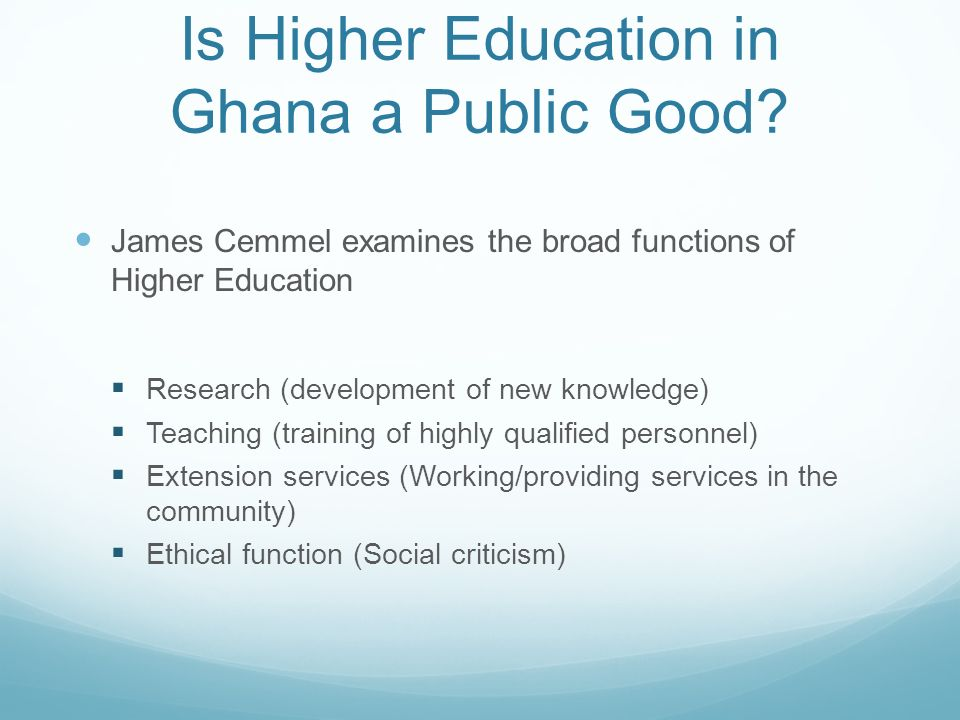 Is Higher Education in Ghana a Public Good? James Cemmel examines the broad functions of Higher Education Research (development of new knowledge) Teac