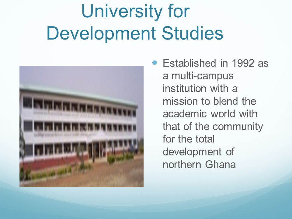 University for Development Studies Established in 1992 as a multi-campus institution with a mission to blend the academic world with that of the commu