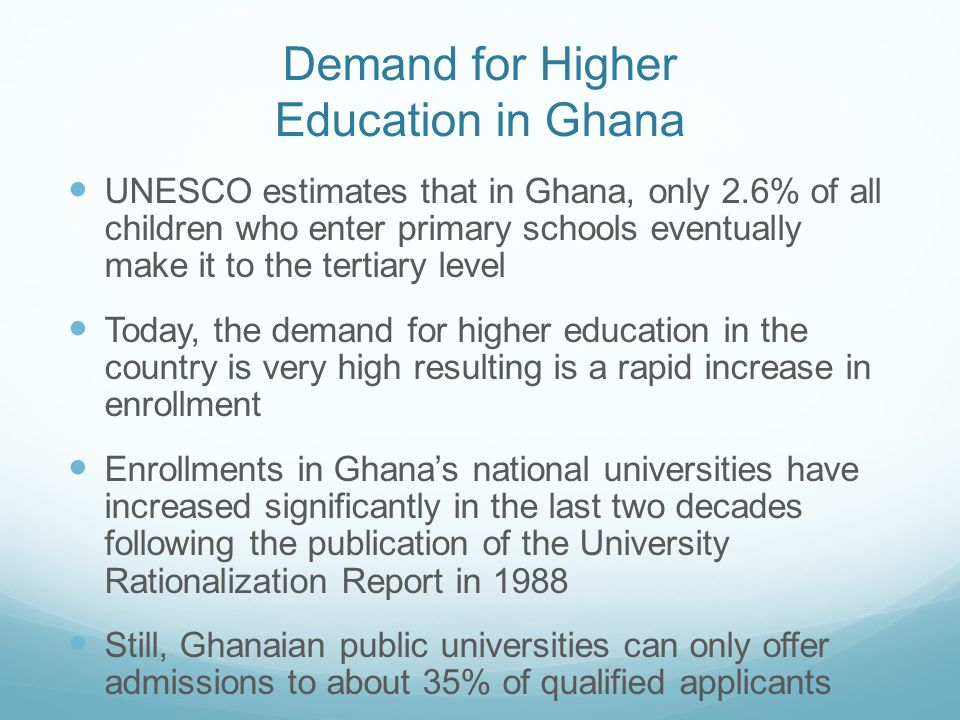 Demand for Higher Education in Ghana UNESCO estimates that in Ghana, only 2.6% of all children who enter primary schools eventually make it to the ter