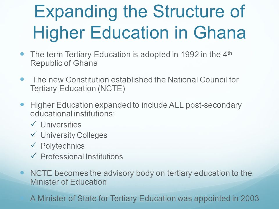 Expanding the Structure of Higher Education in Ghana The term Tertiary Education is adopted in 1992 in the 4 th Republic of Ghana The new Constitution
