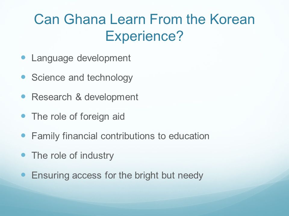 Can Ghana Learn From the Korean Experience? Language development Science and technology Research & development The role of foreign aid Family financia