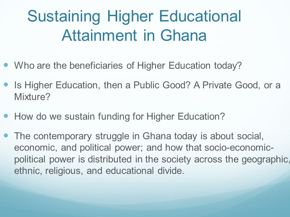 Sustaining Higher Educational Attainment in Ghana Who are the beneficiaries of Higher Education today? Is Higher Education, then a Public Good? A Priv