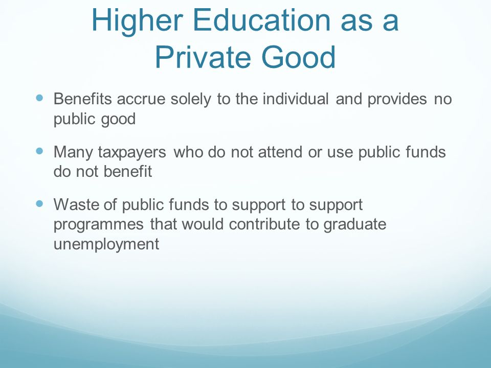 Higher Education as a Private Good Benefits accrue solely to the individual and provides no public good Many taxpayers who do not attend or use public