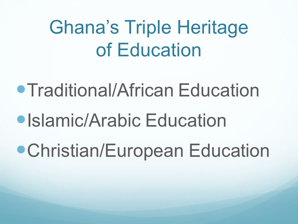 Ghanas Triple Heritage of Education Traditional/African Education Islamic/Arabic Education Christian/European Education