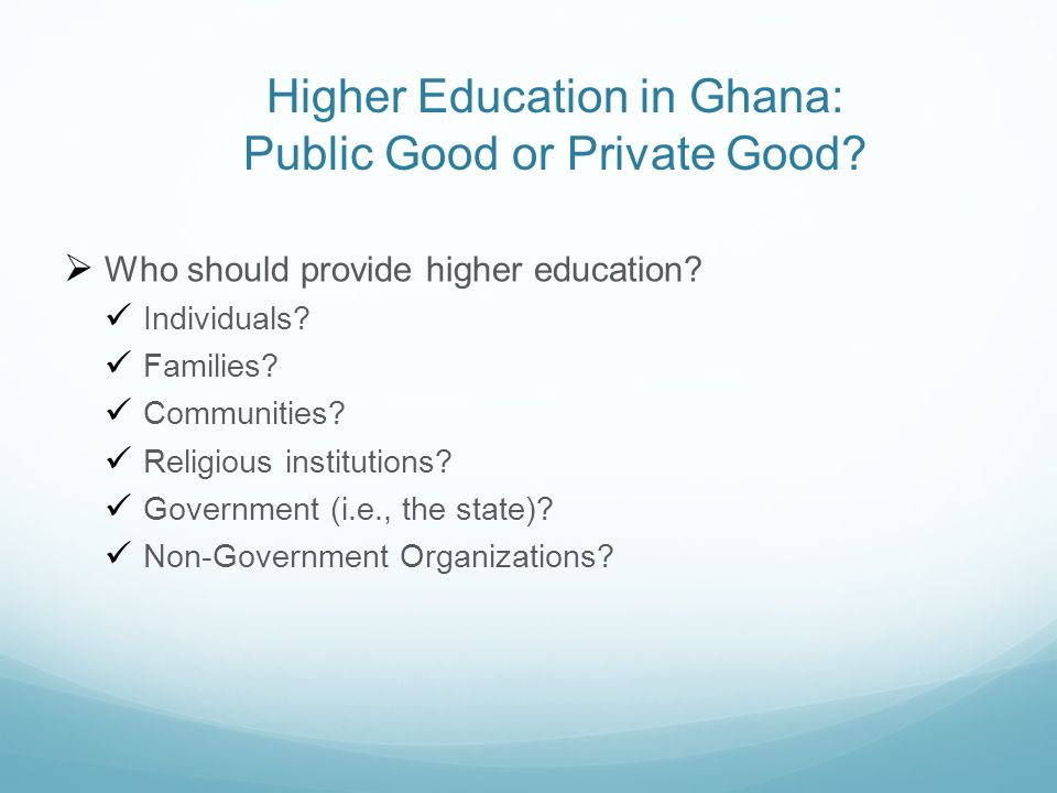 Higher Education in Ghana: Public Good or Private Good? Who should provide higher education? Individuals? Families? Communities? Religious institution