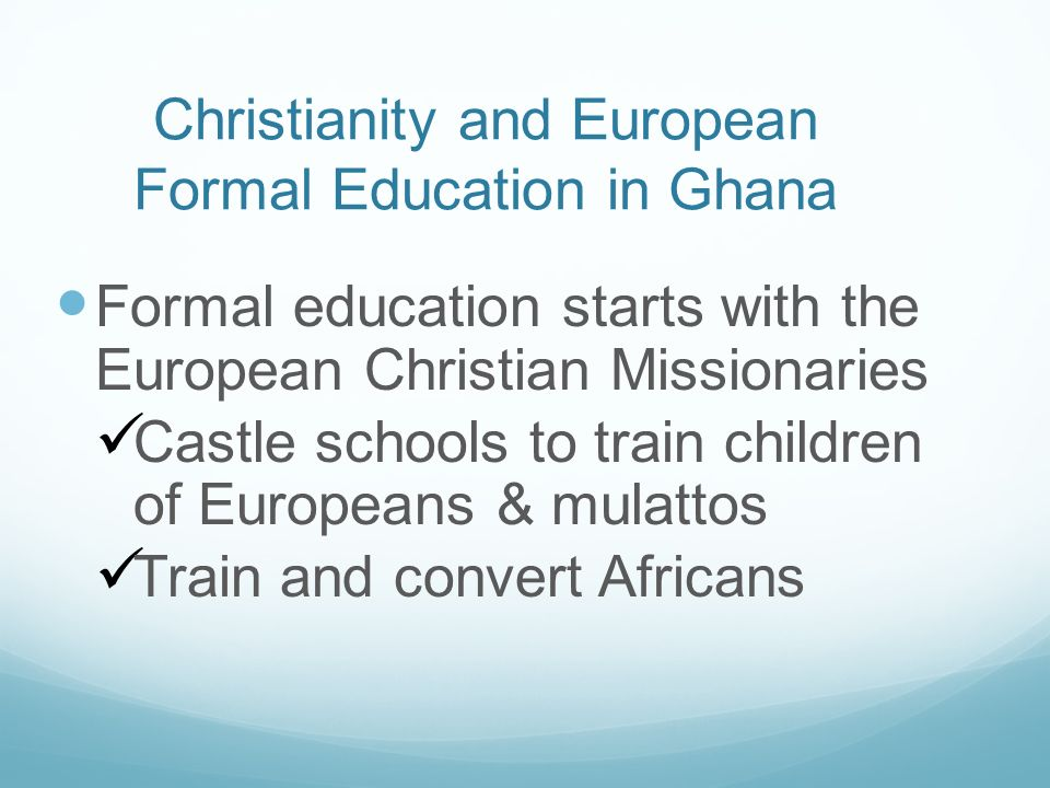 Christianity and European Formal Education in Ghana Formal education starts with the European Christian Missionaries Castle schools to train children