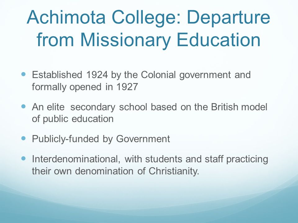 Achimota College: Departure from Missionary Education Established 1924 by the Colonial government and formally opened in 1927 An elite secondary schoo