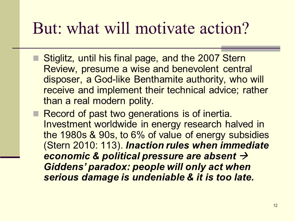 12 But: what will motivate action? Stiglitz, until his final page, and the 2007 Stern Review, presume a wise and benevolent central disposer, a God-li