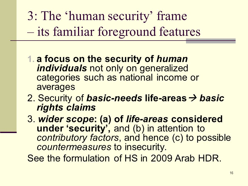 16 3: The human security frame – its familiar foreground features 1. a focus on the security of human individuals not only on generalized categories s