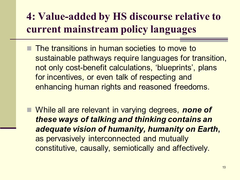 19 4: Value-added by HS discourse relative to current mainstream policy languages The transitions in human societies to move to sustainable pathways r