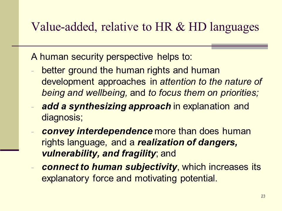 23 Value-added, relative to HR & HD languages A human security perspective helps to: - better ground the human rights and human development approaches