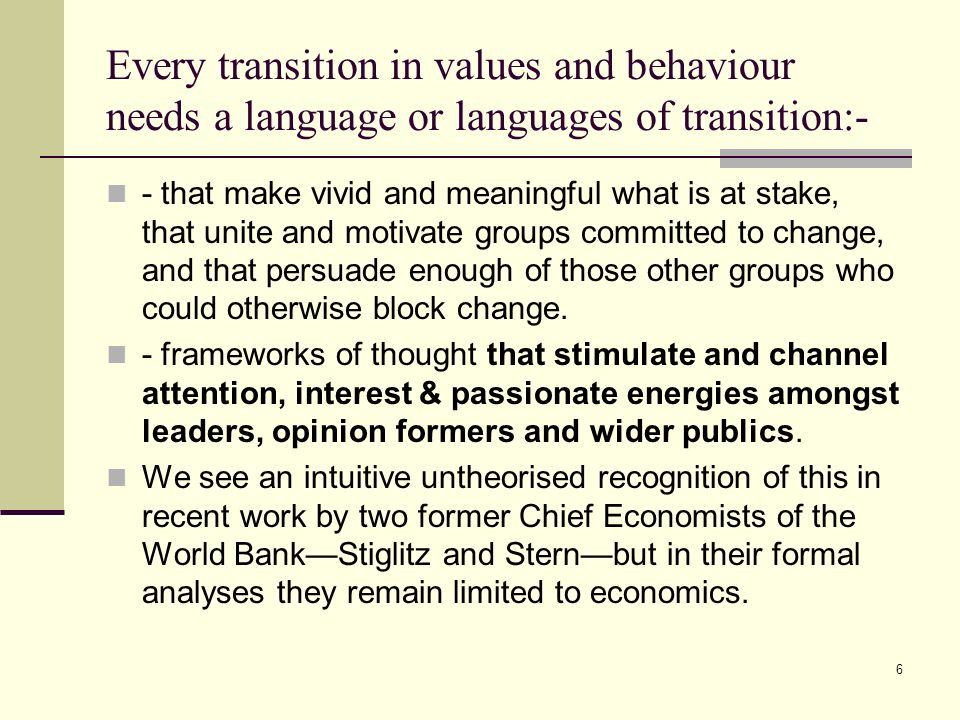 6 Every transition in values and behaviour needs a language or languages of transition:- - that make vivid and meaningful what is at stake, that unite