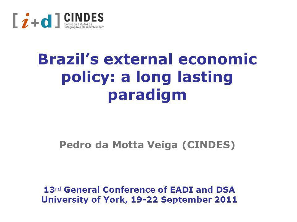 Brazils external economic policy: a long lasting paradigm Pedro da Motta Veiga (CINDES) 13 rd General Conference of EADI and DSA University of York, 19-22 September 2011
