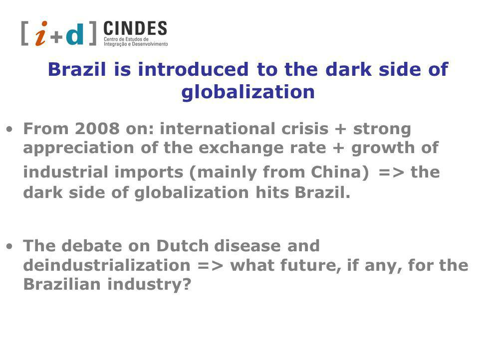 Brazil is introduced to the dark side of globalization From 2008 on: international crisis + strong appreciation of the exchange rate + growth of industrial imports (mainly from China) => the dark side of globalization hits Brazil.