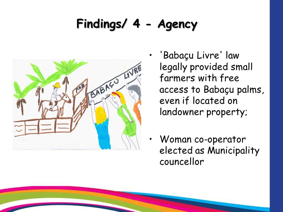 Findings/ 4 - Agency Babaçu Livre law legally provided small farmers with free access to Babaçu palms, even if located on landowner property; Woman co-operator elected as Municipality councellor