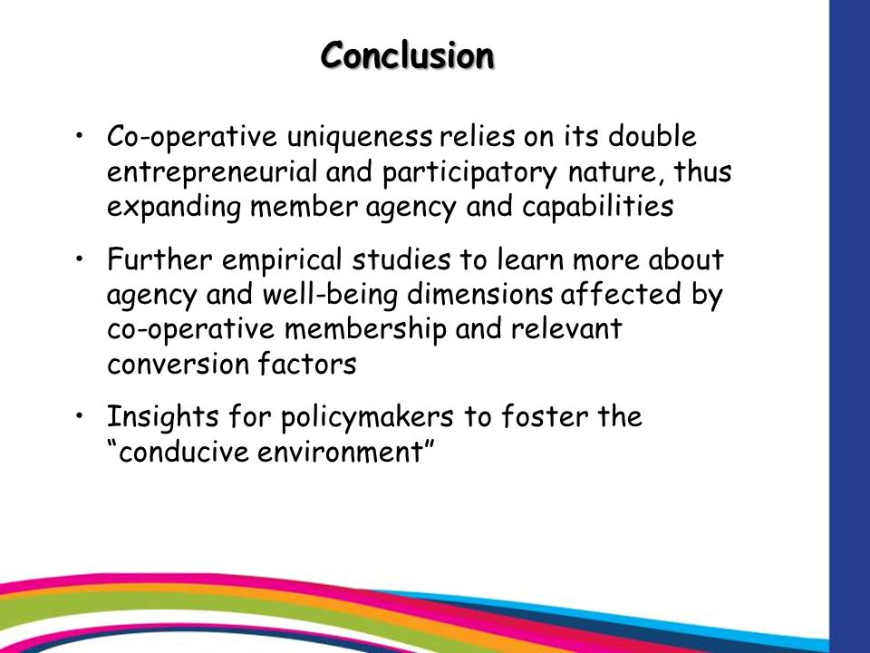 Conclusion Co-operative uniqueness relies on its double entrepreneurial and participatory nature, thus expanding member agency and capabilities Further empirical studies to learn more about agency and well-being dimensions affected by co-operative membership and relevant conversion factors Insights for policymakers to foster the conducive environment