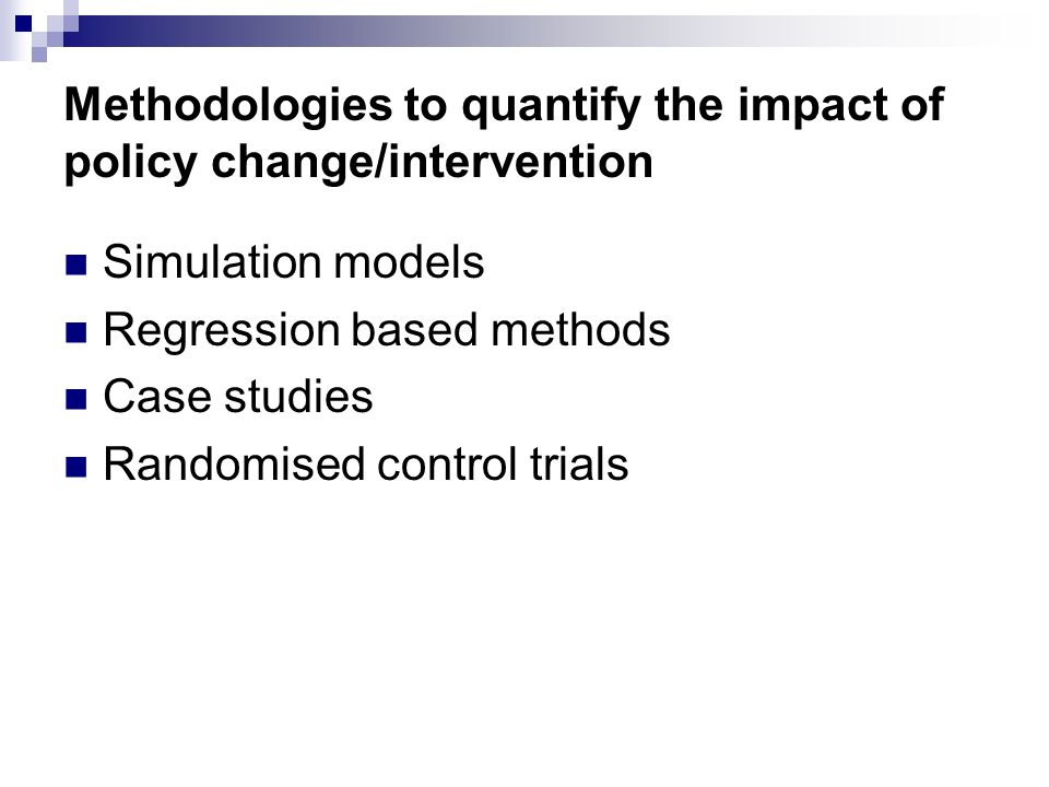 Methodologies to quantify the impact of policy change/intervention Simulation models Regression based methods Case studies Randomised control trials