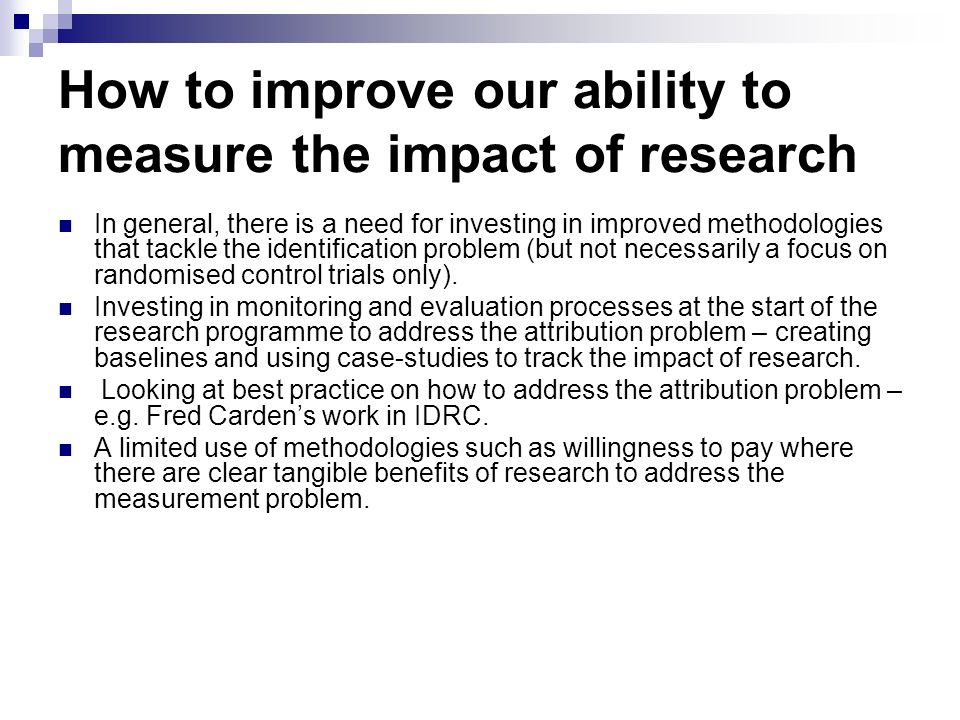 How to improve our ability to measure the impact of research In general, there is a need for investing in improved methodologies that tackle the ident