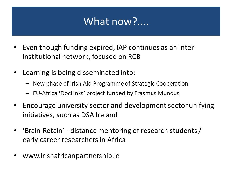 What now?.... Even though funding expired, IAP continues as an inter- institutional network, focused on RCB Learning is being disseminated into: –New