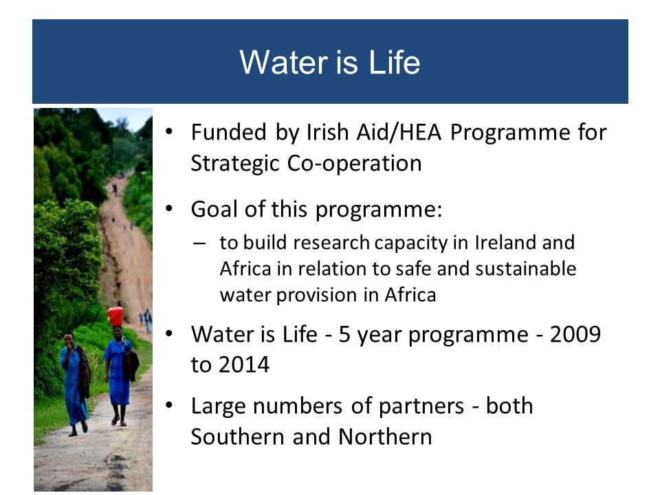 Title Water is Life Funded by Irish Aid/HEA Programme for Strategic Co-operation Goal of this programme: – to build research capacity in Ireland and A