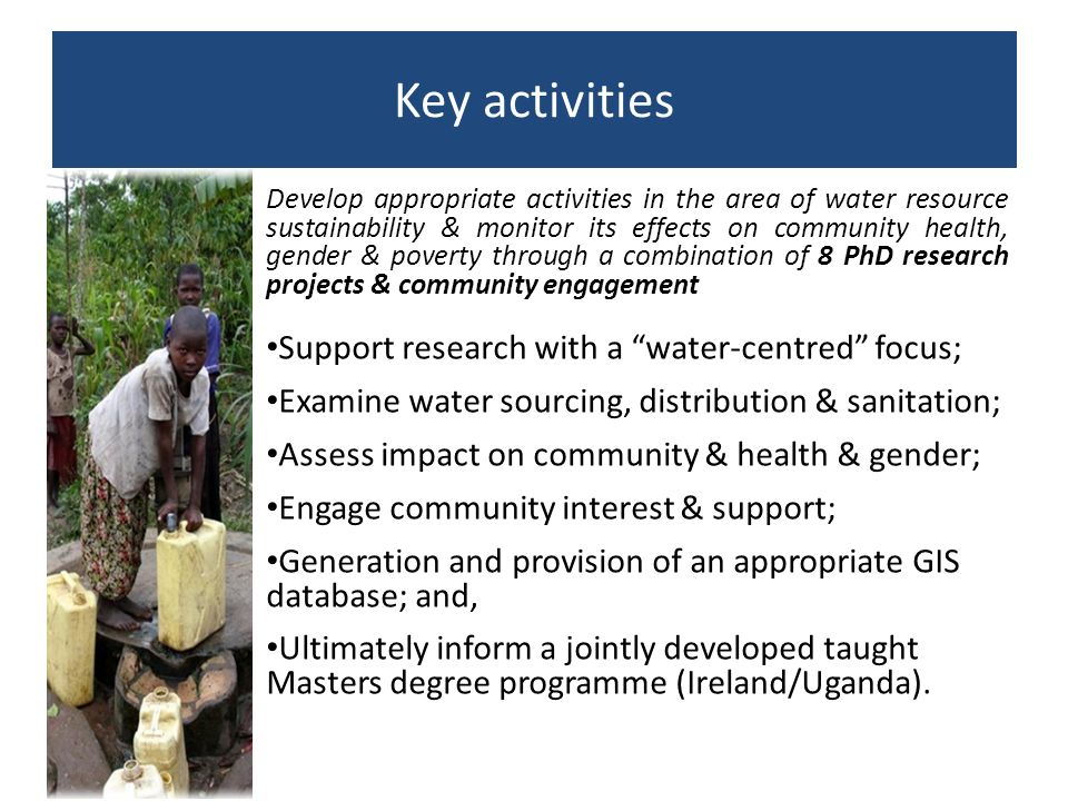 Key activities Develop appropriate activities in the area of water resource sustainability & monitor its effects on community health, gender & poverty